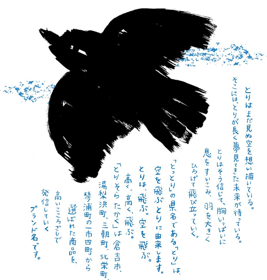 とりはまだ見ぬ空を想い描いている。そこには、とりが長く夢見てきた未来が待っている。とりはそう信じて、胸いっぱいに息をすいこみ、羽をおおきくひろげて飛び立っていく。「とっとり」の県名である「とり」は、空を飛ぶとりに由来します。とりは、飛ぶ。空を飛ぶ。高く、高く、飛ぶ。「とりそらたかく」は、倉吉市、湯梨浜町、三朝町、北栄町、琴浦町の一市四町から選ばれた商品を、高いこころざしで発信していくブランド名です。
