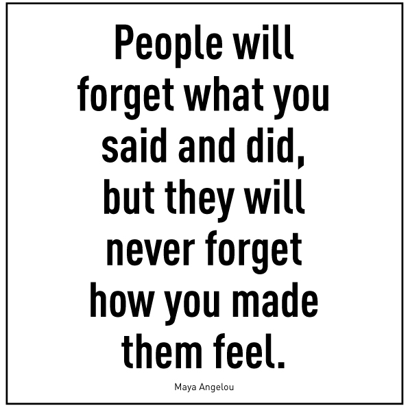 Zitat von Maya Angelou : People will forget what you said and did, but they will never forget how you made them feel.