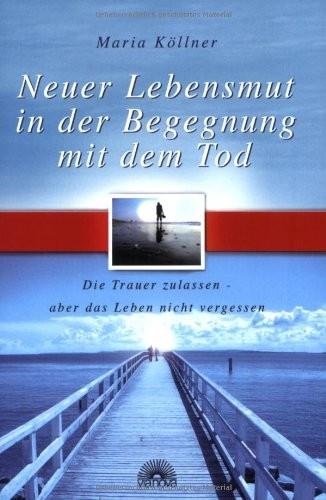Neuer Lebensmut in der Begegnung mit dem Tod - Die Trauer zulassen - aber das Leben nicht vergessen (Neuauflage Buch / Verlag Via Nova)