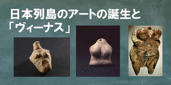 日本列島のアートの誕生と「ヴィーナス」