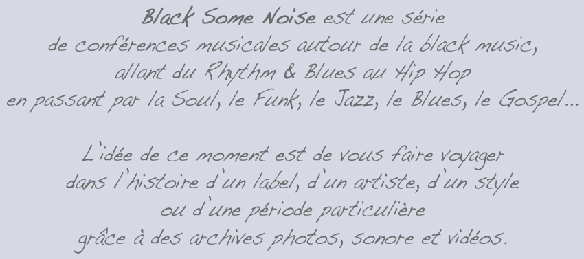 Black Some Noise est une série de conférences musicales autour de la black music (Rhythm & Blues, Soul, Funk, Jazz, Blues, Gospel, Hip Hop...)