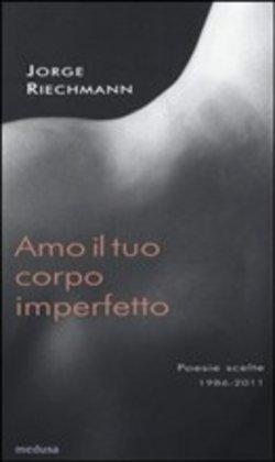 JORGE RIECHMANN, Amo il tuo corpo imperfetto. Poesie scelte (1986-2011);