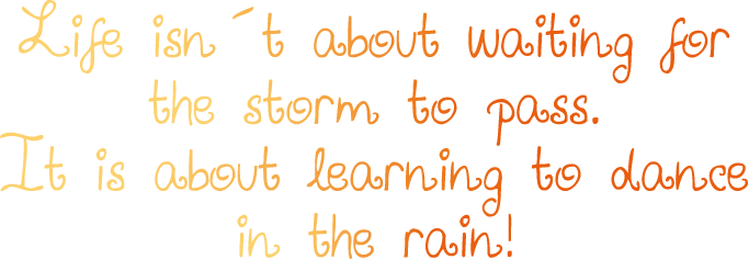 Life istn´t about waiting for the storm to pass. It is about learning to dance in the rain!