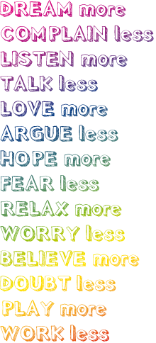 dream more, complain less, listen more, talk less, love more, argue less, hope more, fear less, relax more, worry less, believe more, doupt less, play more, work less