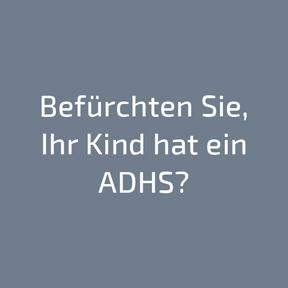 Befürchten Sie, Ihr Kind hat ein ADHS?