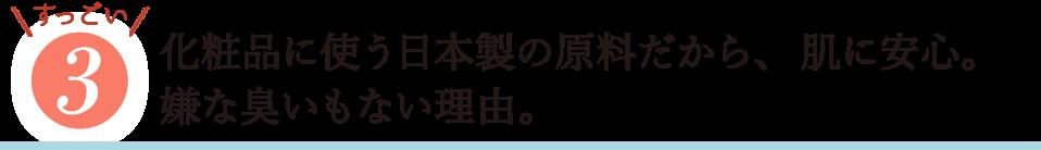 すっごい3・化粧品に使う日本製の原料だから、肌に安心。嫌なにおいもない理由。