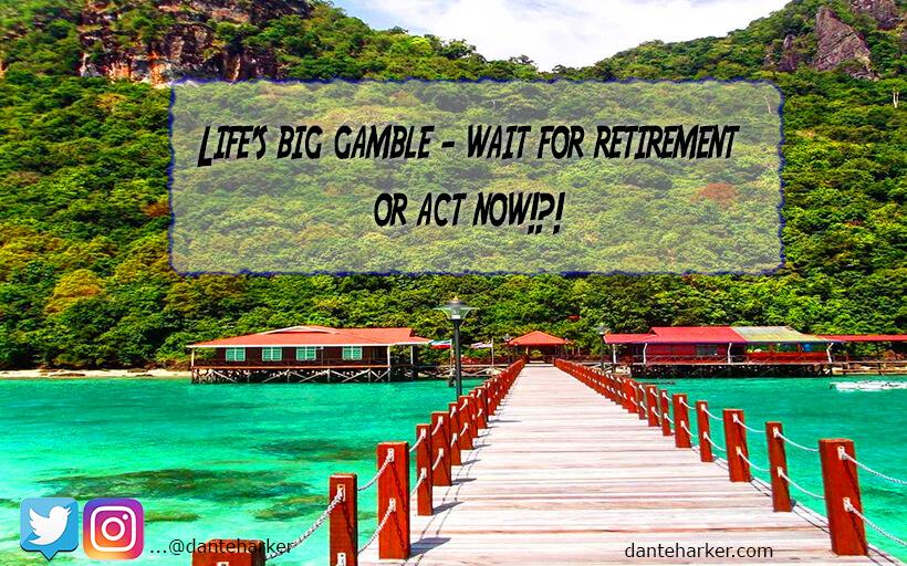 Life's Big Gamble - Wait for Retirement or Act Now - Dante Harker