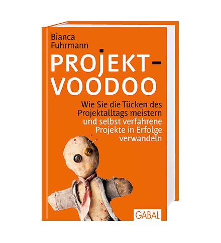 Projekt-Voodoo®  Wie Sie die Tücken des Projektalltags meistern und selbst verfahrene Projekte in Erfolge verwandeln von Bianca Fuhrmann