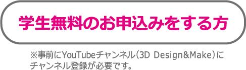 学生無料のお申込みをする方 ※事前にYouTubeチャンネル(3D Design&Make)にチャンネル登録が必要です。