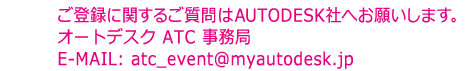 ご登録に関するご質問はAUTODESK社へお願いします。 オートデスク ATC 事務局 E-MAIL: atc_event@myautodesk.jp