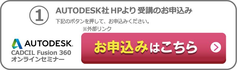 ①AUTODESK社HPより受講のお申込み 下記ボタンを押して、お申込みください。外部リンク AUTODESK CADCIL Fusion360 オンラインセミナー お申込みはこちら