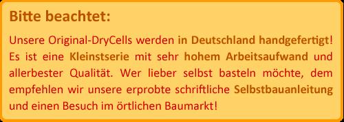 Bitte beachtet: Unsere Original-DryCells werden in Deutschland handgefertigt! Es ist eine Kleinstserie mit sehr hohem Arbeitsaufwand. Wer lieber selbst basteln möchte, dem empfehlen wir unsere Selbstbauanleitung und einen Besuch im örtlichen Baumarkt.