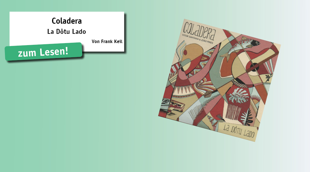 """Hinter Coladera verbirgt sich ein transatlanti- sches Projekt von zwei Musikern aus Brasi- lien und Portugal/Kap Verde. Für ihre zweite CD """"La Dôtu Lado"""" haben Vitor Santana (Gitarre) aus Belo Horizonte und João Pires (Gesang/ Gitarre) insgesamt 11..."""