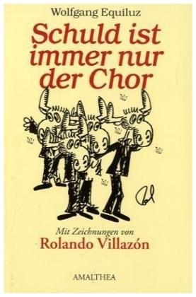 2010: SCHULD IST IMMER NUR DER CHOR! Ein Anekdotenbuch über den Wiener Staatsopernchor von Wolfgang Equiluz mit Karikaturen von Rolando Villazon.