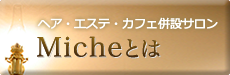 Micheってどんなとこ?