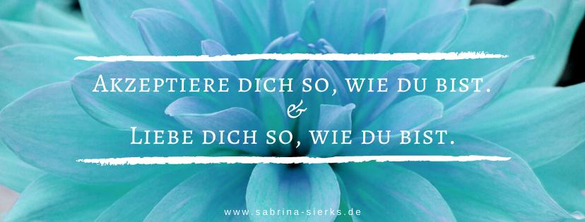 Akzeptiere dich so, wie du bist.  &  Liebe dich so, wie du bist. - Sabrina Sierks, Selbstliebe-Coach aus Mönchengladbach, NRW