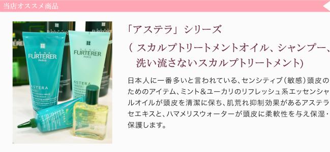 「アステラ」シリーズ (スカルプトリートメントオイル、シャンプー、 洗い流さないスカルプトリートメント),日本人に一番多いと言われている、センシティブ(敏感)頭皮のためのアイテム、ミント&ユーカリのリフレッシュ系エッセンシャルオイルが頭皮を清潔に保ち、肌荒れ抑制効果があるアステラセエキスと、ハマメリスウォーターが頭皮に柔軟性を与え保湿・保護します。