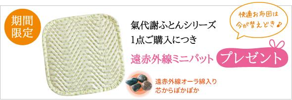 期間中 氣代謝ふとんシリーズ1点ご購入につき「遠赤外線ミニパット」プレゼント☆
