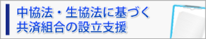 """中協法・生協法に基づく共済組合""""制度共済""""の設立支援"""