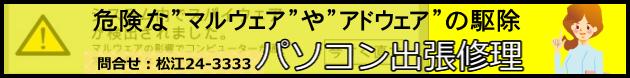 松江パソコン出張修理 危険なマルウェアやアドウェアの駆除 問合せ:松江24-3333 文泉堂島根県松江市