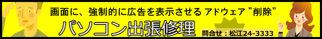 松江パソコン出張修理/画面に、強制的に広告を表示させるアドウエアを完全削除 問合せ:松江24-3333 文泉堂島根県松江市