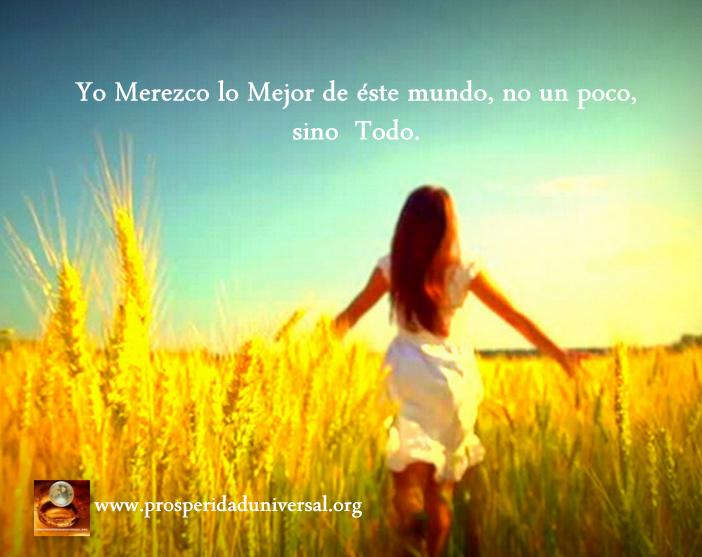 EL MERECIMIENTO - PROSPERIDAD UNIVERSAL -TU MERECES LO MEJOR DE ESTE MUNDO, NO UN POCO, SINO TODO - www.prosperidaduniversal.org