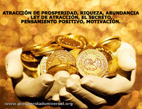 ATRACCIÓN DE PROSPERIDAD, RIQUEZA, ABUNDANCIA, LEY DE ATRACCIÓN, EL SECRETO, PENSAMIENTO POSITIVO, MOTIVACIÓN - PROSPERIDAD UNIVERSAL - www.prosperidaduniversal.org