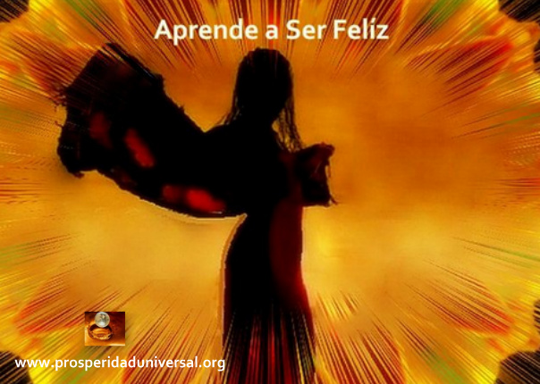 LA FELICIDAD - APRENDE A SER FELIZ - PROSPERIDAD UNIVERSALprosperidad universal- www.prosperidaduniversal.org
