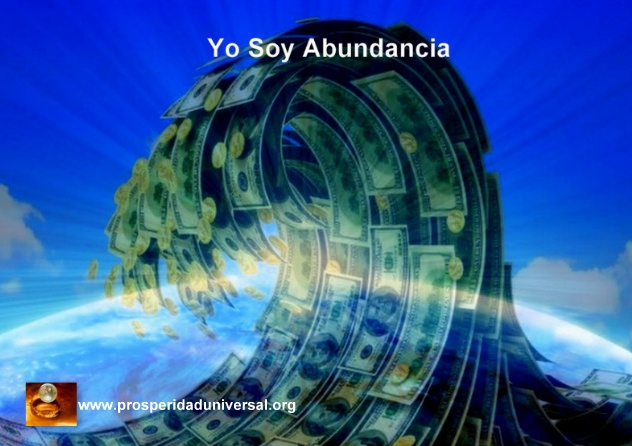 yo soy abundancia, abundancia ilimitada, prosperidad, dinero riqueza,opulencia, provisióm interior, decretos poderosos- prosperidad universal- www.prosperidaduniversal.org