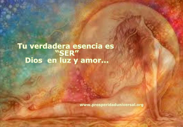 ERES ESENCIA DIVINA- Ser es tu verdadera esencia - el amor de Dios - PROSPERIDAD UNIVERSAL - www.prosperidaduniverdal.org