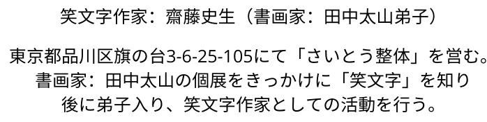 東京都品川区旗の台3-6-25-105にて「さいとう整体」を営む。  あるとき、書画家:田中太山の個展を見たのをきっかけに、後に弟子入り、笑文字作家としての活動を行う。