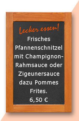Mittagtisch:Frisches Pfannenschnitzel mit Champignonrahmsauce oder Zigeunersauce dazu Pommes Frites.