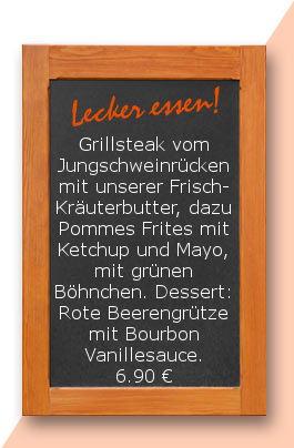 Mittagstisch am Donnerstag den 08.02.2018: Grillsteak vom Jungschweinrücken mit unserer Frisch-Kräuterbutter, dazu Pommes Frites mit Ketchup und Mayo, mit grünen Böhnchen Dessert: Rote Beerengrütze mit Bourbon Vanillesauce. 6,90 €