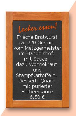 Mittagstisch: Frische Bratwurst ca. 220 Gramm  vom Metzgermeister im Handelshof, mit Sauce, dazu Wonnekraut  und Stampfkartoffeln.  Dessert: Quark mit pürierter Erdbeersauce