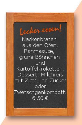 Mittagstisch am Donnerstag den 17.08.2017: Nackenbraten aus den Ofen, Rahmsauce, grüne Böhnchen und Kartoffelkroketten. Dessert: Milchreis mit Zimt und Zucker oder Zwetschgenkompott.