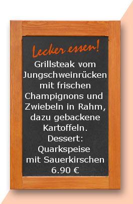 Mittagstisch am Mittwoch den 14.02.2018: Grillsteak vom Jungschweinrücken mit frischen Champignons und  Zwiebeln in Rahm, dazu gebackene Kartoffeln. Dessert: Quarkspeise mit Sauerkirschen 6,90 €