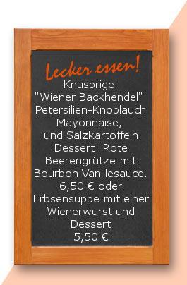 """Mittagstisch: Knusprige """"Wiener Backhendel""""  Petersilien-Knoblauch Mayonnaise,  und Salzkartoffeln Dessert: Rote Beerengrütze mit Bourbon Vanillesauce. 6,50 € oder Erbsensuppe mit einer Wienerwurst und Dessert 5,50 €"""