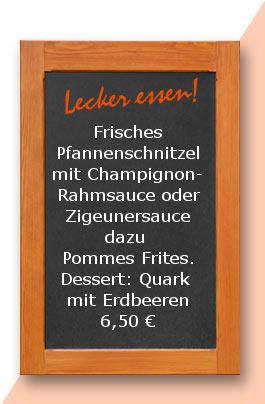 Mittagstisch: Frisches Pfannenschnitzel mit Champignonrahmsauce oder Zigeunersauce dazu Pommes Frites. Dessert: Quark mit Erdbeeren