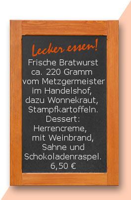 Mittagstisch: Frische Bratwurst ca. 220 Gramm  vom Metzgermeister im Handelshof, dazu Wonnekraut  und Stampfkartoffeln. Dessert: Herrencreme,  mit Weinbrand, Sahne und Schokoladenraspel.