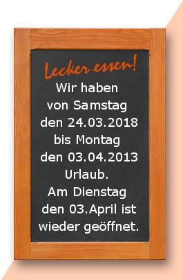 Urlaub bisn 02.04.2018: Wir haben von Samstag den 24.03.2018 bis Montag den 03.04.2013 Urlaub. Am Dienstag den 03.April ist wieder geöffnet.