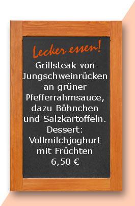 Mittagstisch: Grillsteak vom Jungschweinrücken an grüner Pfefferrahmsauce, dazu Böhnchen und Salzkartoffeln. Dessert: Vollmilchjoghurt mit Früchten 6,50 €