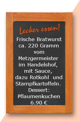 Mittagstisch am Freitag den 29.09.2017Frische Bratwurst ca. 220 Gramm vom Metzgermeister im Handelshof, mit Sauce, dazu Rotkohl  und Stampfkartoffeln.  Dessert: Pflaumenkuchen