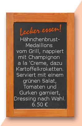 Mittagstisch: Hähnchenbrust- Medaillons vom Grill, nappiert mit Champignon a la 'Creme, dazu Kartoffelkroketten. Serviert mit einem grünen Salat, Tomaten und Gurken garniert, Dressing nach Wahl.