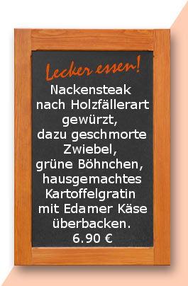 Mittagstisch am Mittwoch den 18.04.2018:  Nackensteak nach Holzfällerart gewürzt, dazu geschmorte Zwiebel, grüne Böhnchen und hausgemachtes Kartoffelgratin mit Edamer Käse überbacken. 6,90 €
