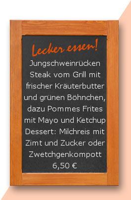 Mittagstisch: Jungschweinrückensteak vom Grill mit frischer Kräuterbutter und grünen Böhnchen, dazu Pommes Frites mit Mayo und Ketchup Dessert: Milchreis mit Zimt und Zucker oder Zwetchgenkompott