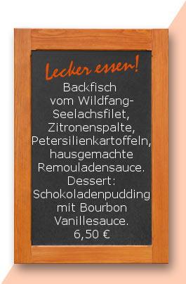 Mittagstisch: Backfisch vom Wildfang-Seelachsfilet, Zitronenspalte, Petersilienkartoffeln, hausgemachte Remouladensauce. Dessert: Schokoladenpudding mit Bourbon Vanillesauce.
