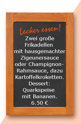Mittagstisch am Mittwoch den 30.08.2017: Zwei große Frikadellen mit hausgemachter Zigeunersauce oder Champignonrahmsauce, dazu Kartoffelkroketten. Dessert: Quarkspeise mit Bananen.