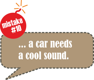 Mistake no. 10: ... a car needs a cool sound.