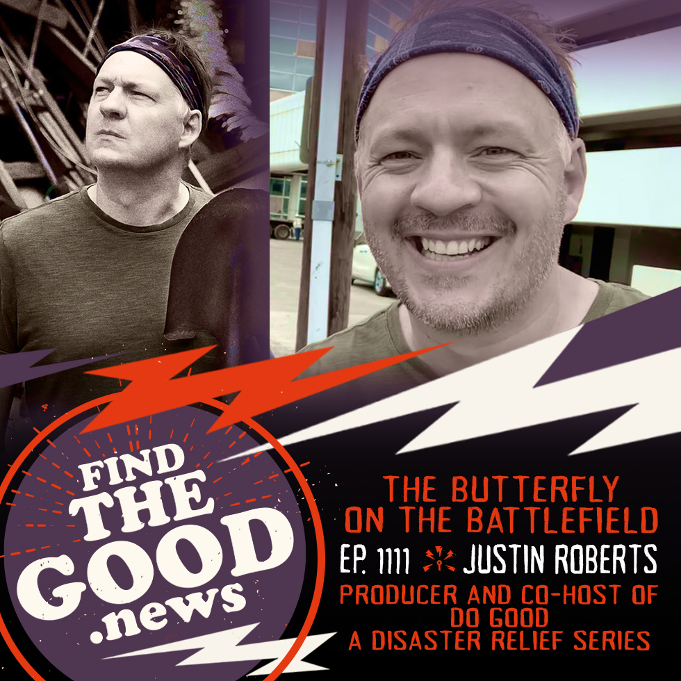 Episode 111—The Butterfly on the Battlefield—ft. Justin Roberts, Do Good Disaster Relief Series