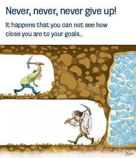 Gib niemals auf! Es kann passieren, dass Du nicht sehen kannst wie nah Du Deinen Zielen bist ...